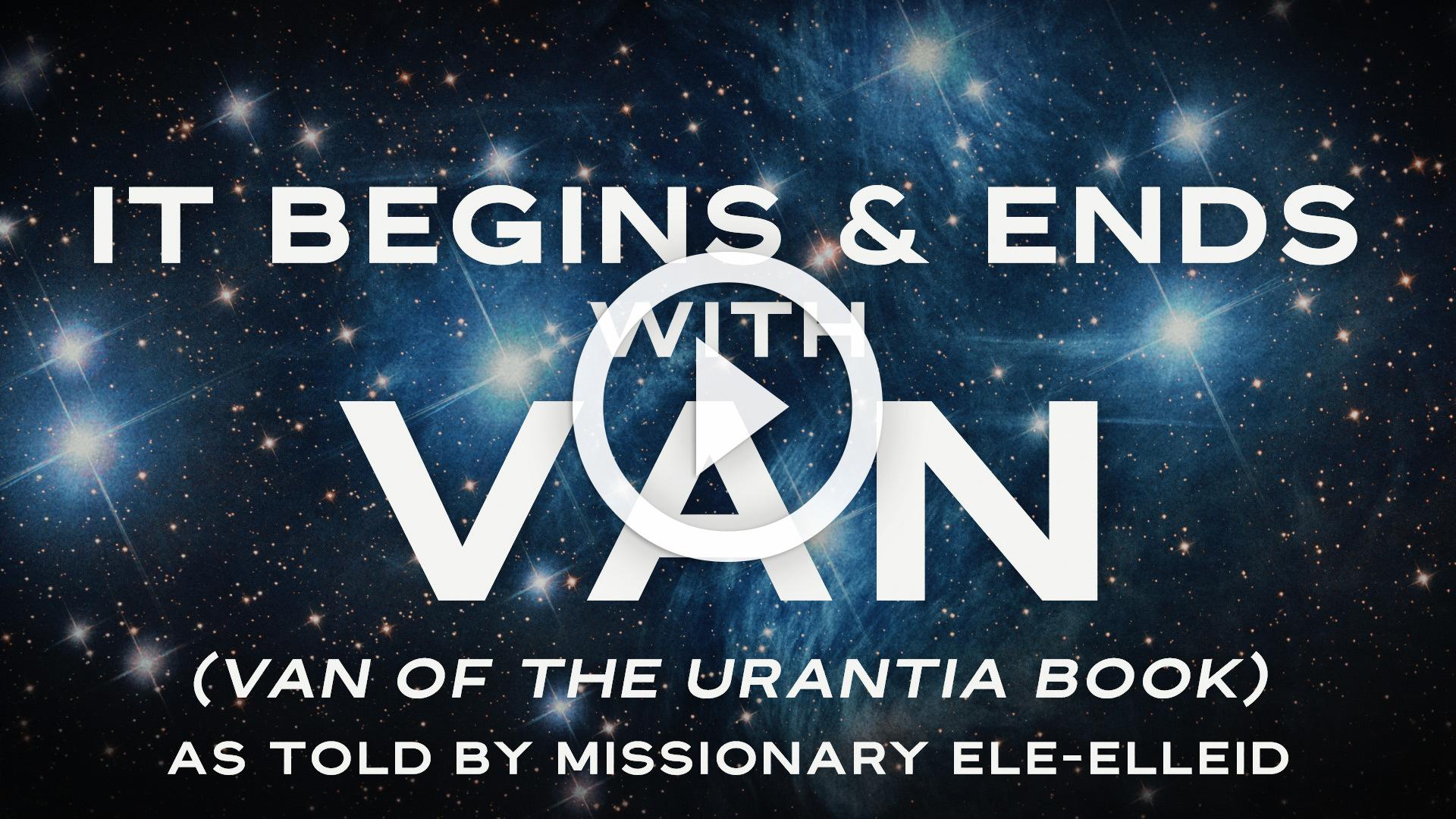 It Begins & Ends with Van (Van of The Urantia Book) as told by Missionary Ele-Elleid